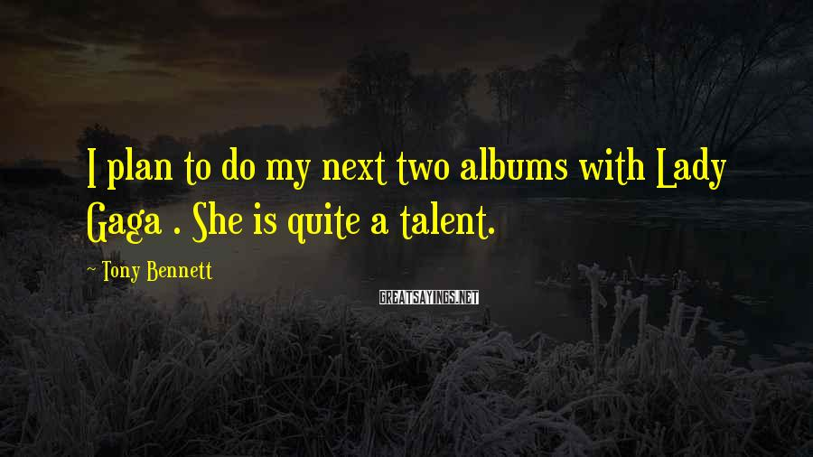 Tony Bennett Sayings: I plan to do my next two albums with Lady Gaga . She is quite