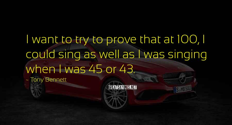 Tony Bennett Sayings: I want to try to prove that at 100, I could sing as well as