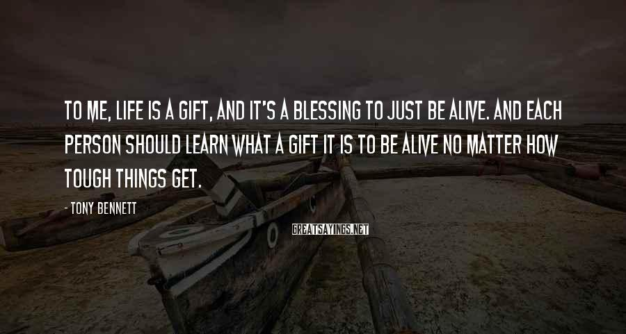 Tony Bennett Sayings: To me, life is a gift, and it's a blessing to just be alive. And