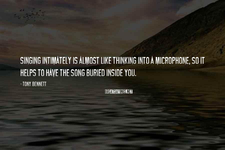 Tony Bennett Sayings: Singing intimately is almost like thinking into a microphone, so it helps to have the