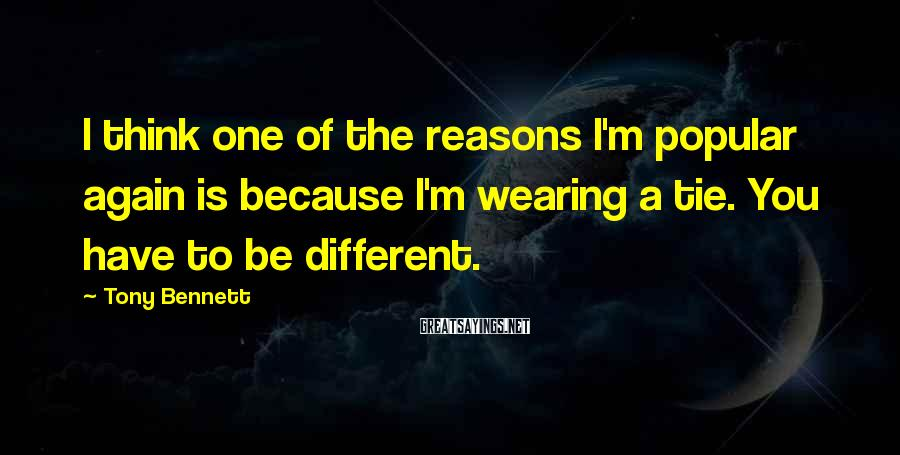 Tony Bennett Sayings: I think one of the reasons I'm popular again is because I'm wearing a tie.