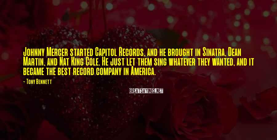 Tony Bennett Sayings: Johnny Mercer started Capitol Records, and he brought in Sinatra, Dean Martin, and Nat King