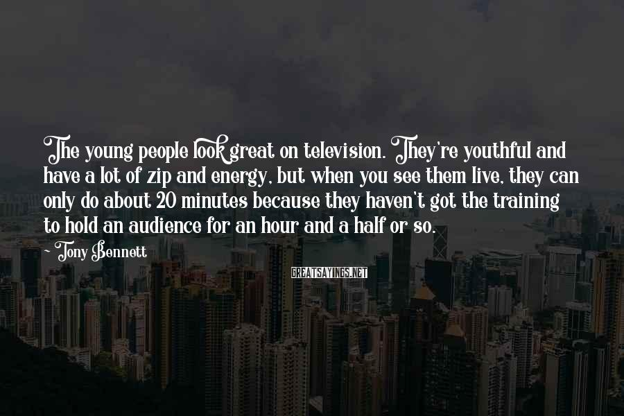 Tony Bennett Sayings: The young people look great on television. They're youthful and have a lot of zip