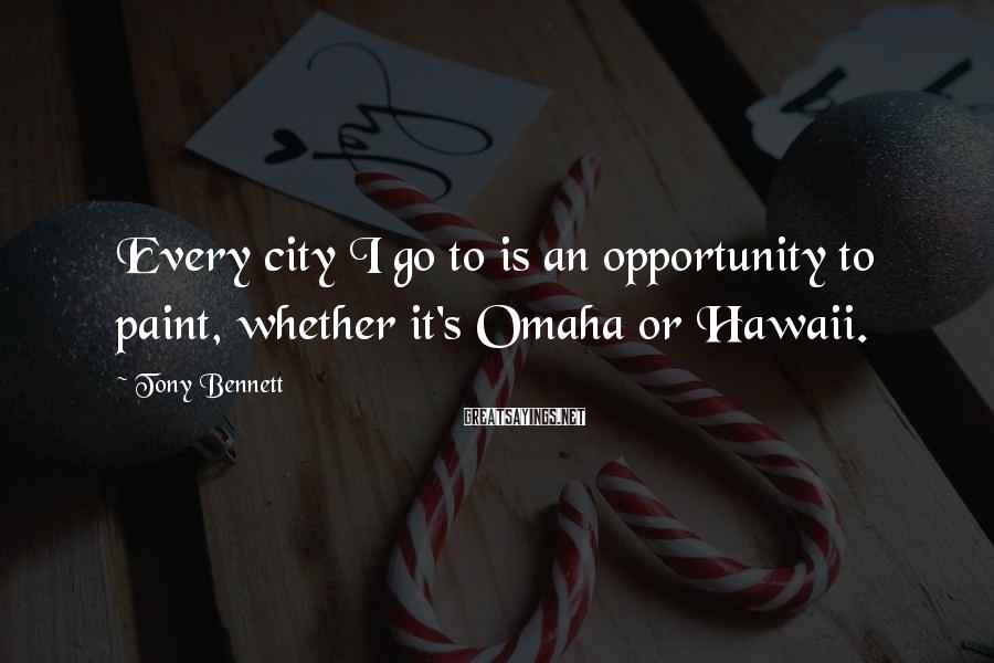 Tony Bennett Sayings: Every city I go to is an opportunity to paint, whether it's Omaha or Hawaii.