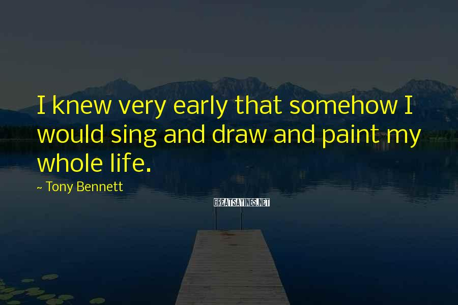 Tony Bennett Sayings: I knew very early that somehow I would sing and draw and paint my whole
