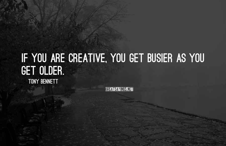 Tony Bennett Sayings: If you are creative, you get busier as you get older.