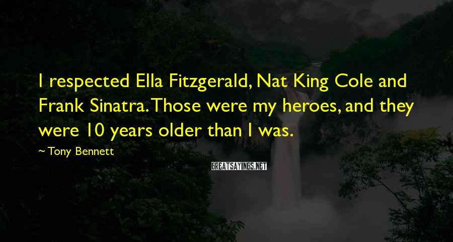 Tony Bennett Sayings: I respected Ella Fitzgerald, Nat King Cole and Frank Sinatra. Those were my heroes, and