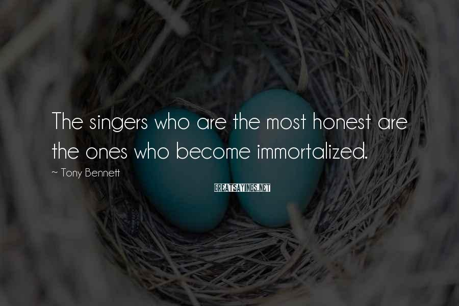 Tony Bennett Sayings: The singers who are the most honest are the ones who become immortalized.