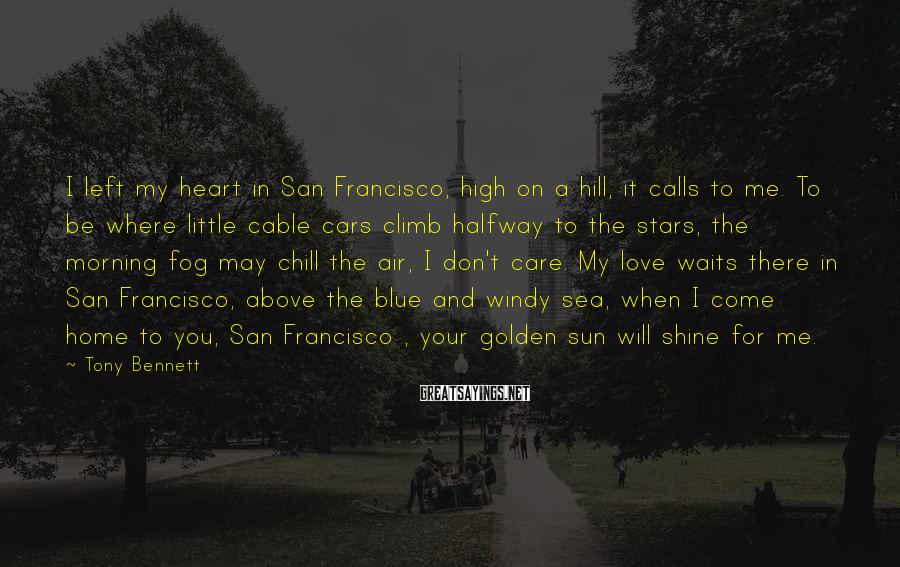 Tony Bennett Sayings: I left my heart in San Francisco, high on a hill, it calls to me.