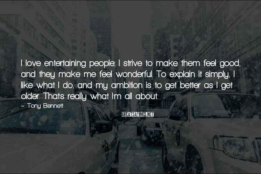 Tony Bennett Sayings: I love entertaining people; I strive to make them feel good, and they make me