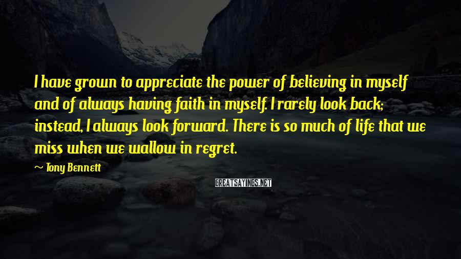 Tony Bennett Sayings: I have grown to appreciate the power of believing in myself and of always having
