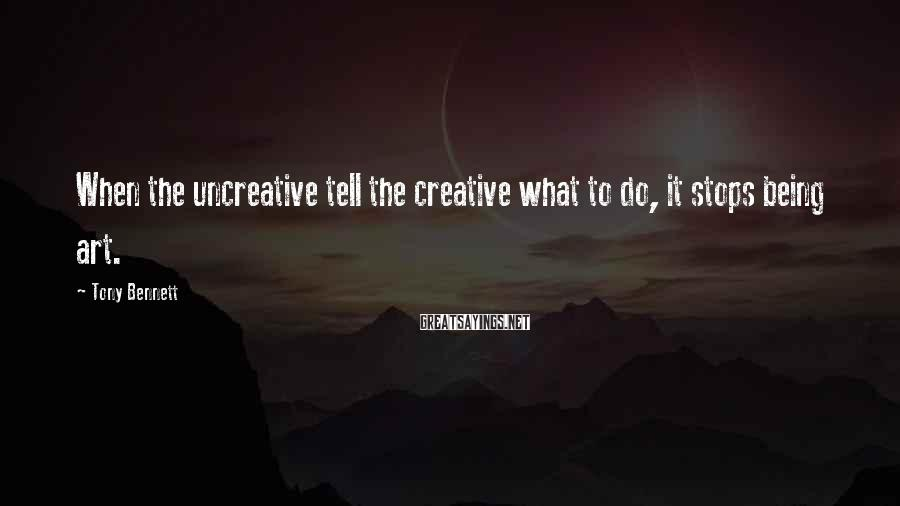 Tony Bennett Sayings: When the uncreative tell the creative what to do, it stops being art.