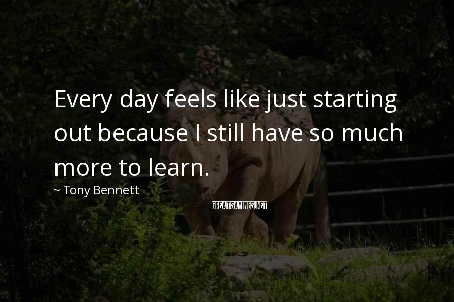 Tony Bennett Sayings: Every day feels like just starting out because I still have so much more to