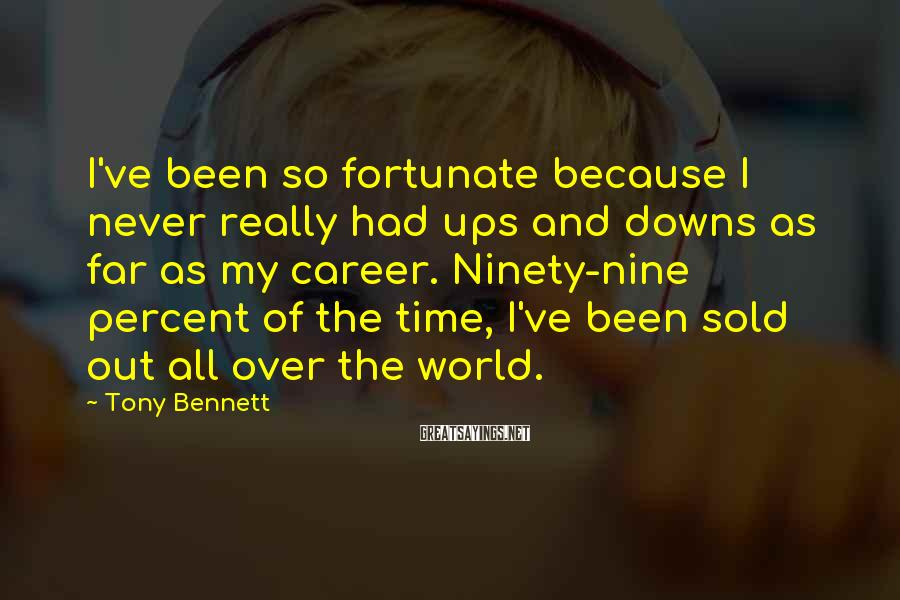 Tony Bennett Sayings: I've been so fortunate because I never really had ups and downs as far as