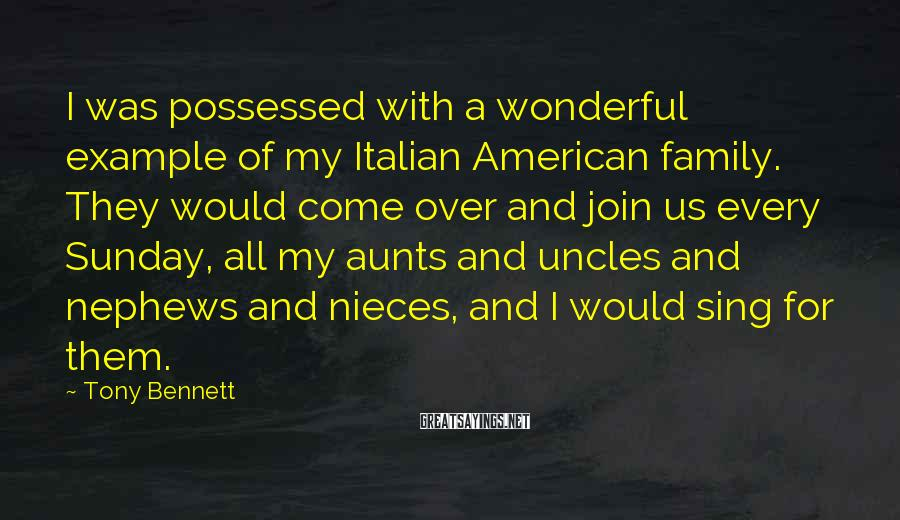Tony Bennett Sayings: I was possessed with a wonderful example of my Italian American family. They would come