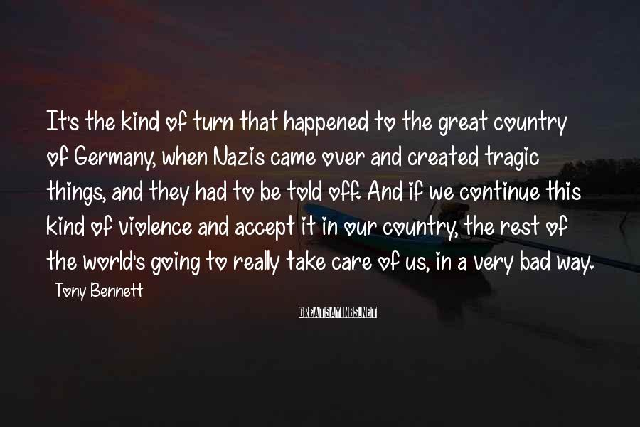 Tony Bennett Sayings: It's the kind of turn that happened to the great country of Germany, when Nazis