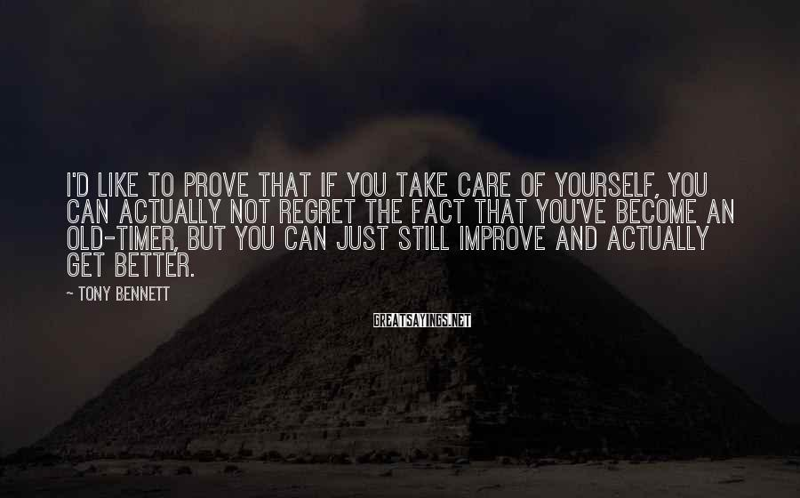 Tony Bennett Sayings: I'd like to prove that if you take care of yourself, you can actually not