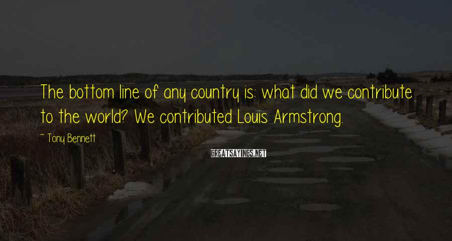 Tony Bennett Sayings: The bottom line of any country is: what did we contribute to the world? We