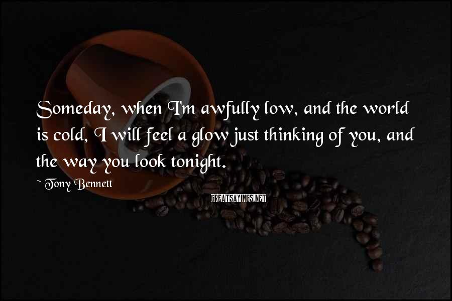 Tony Bennett Sayings: Someday, when I'm awfully low, and the world is cold, I will feel a glow