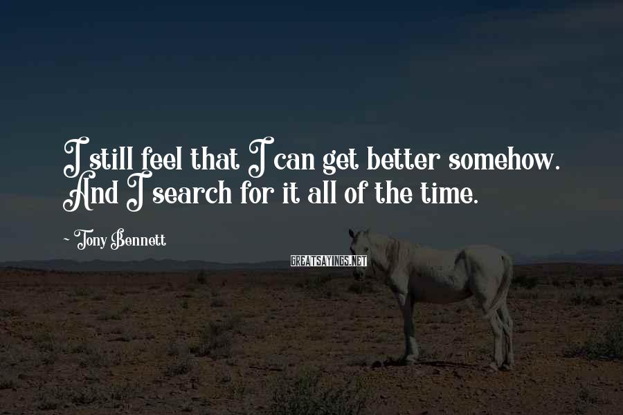 Tony Bennett Sayings: I still feel that I can get better somehow. And I search for it all