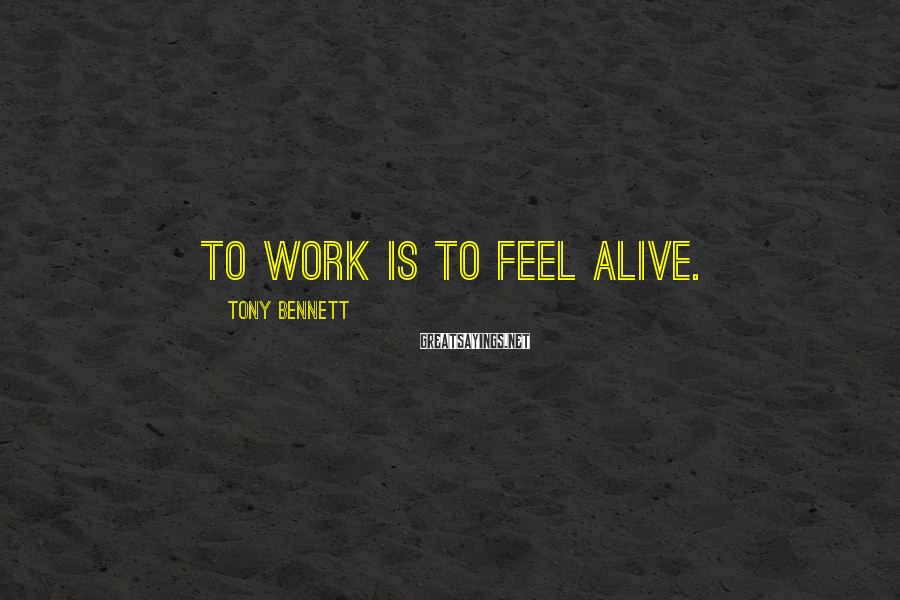 Tony Bennett Sayings: To work is to feel alive.
