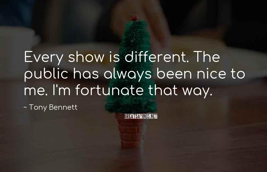 Tony Bennett Sayings: Every show is different. The public has always been nice to me. I'm fortunate that