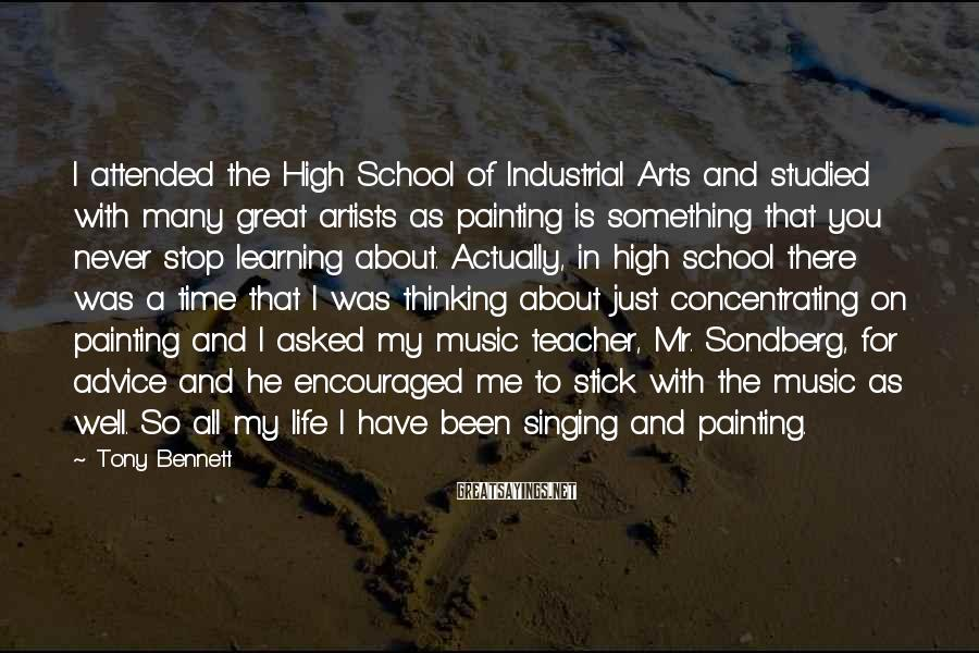 Tony Bennett Sayings: I attended the High School of Industrial Arts and studied with many great artists as