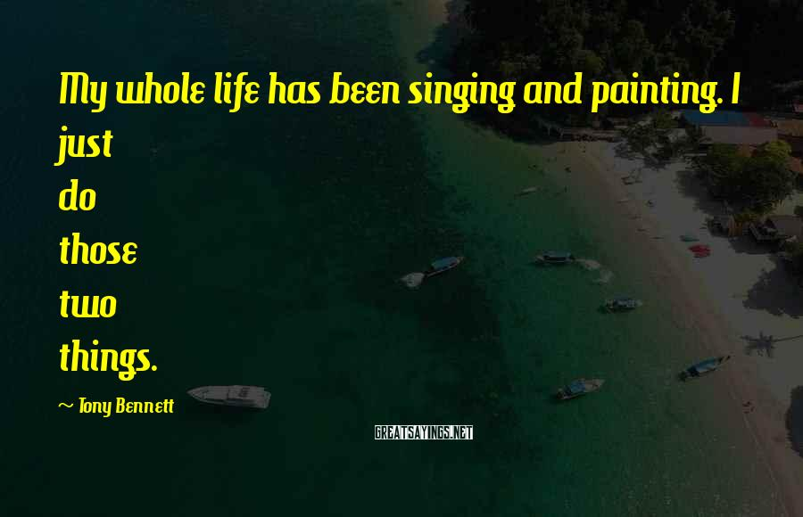 Tony Bennett Sayings: My whole life has been singing and painting. I just do those two things.
