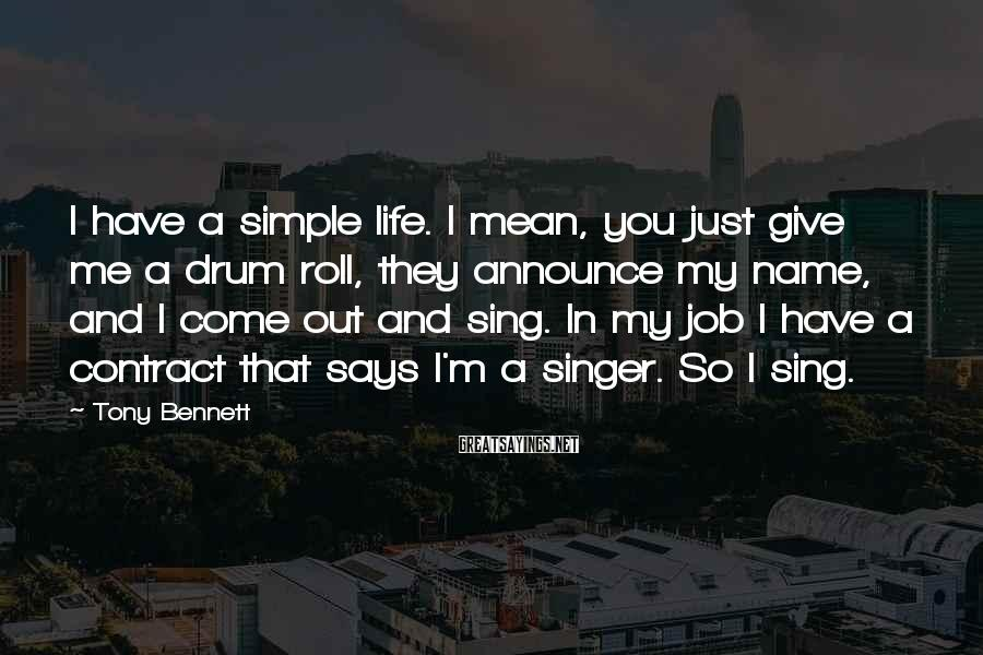 Tony Bennett Sayings: I have a simple life. I mean, you just give me a drum roll, they