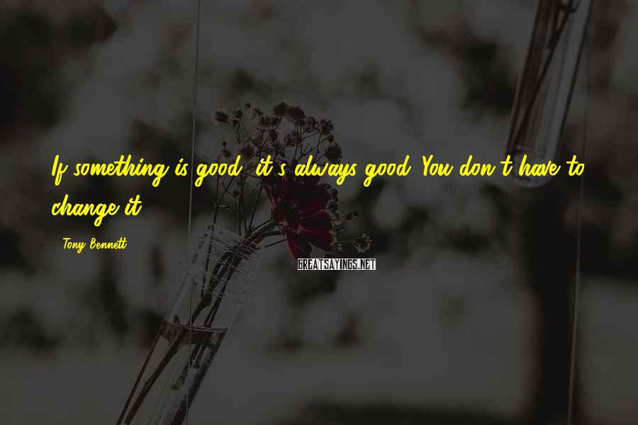 Tony Bennett Sayings: If something is good, it's always good. You don't have to change it.
