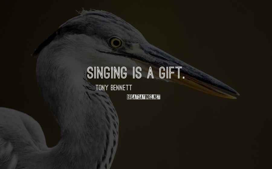 Tony Bennett Sayings: Singing is a gift.