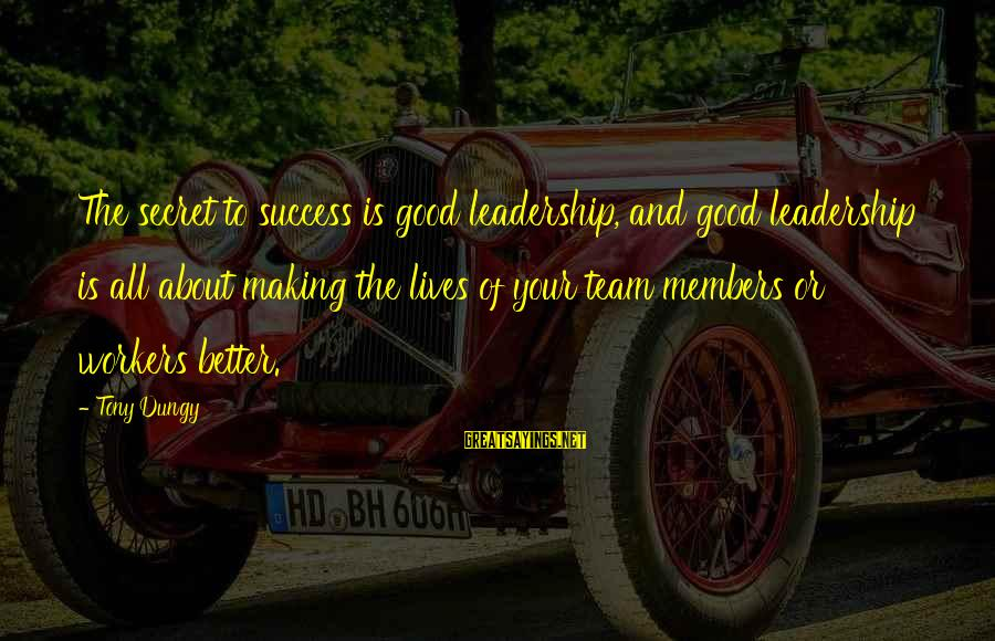Tony Dungy Sayings By Tony Dungy: The secret to success is good leadership, and good leadership is all about making the