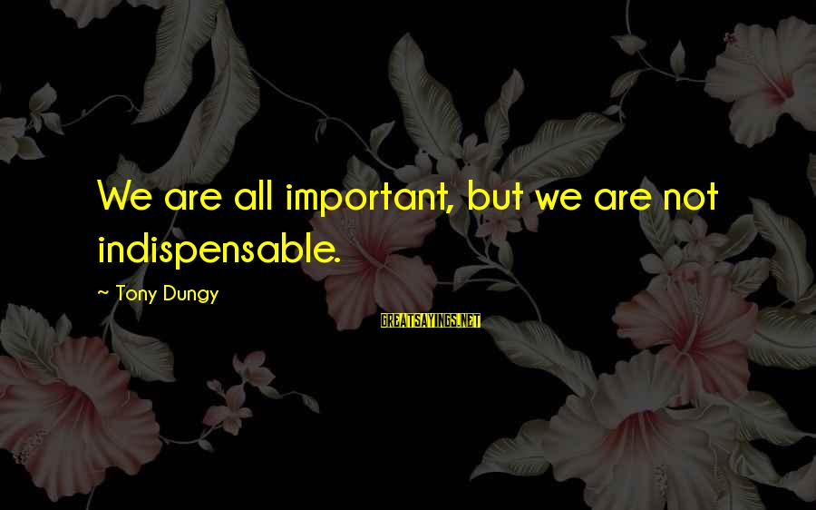 Tony Dungy Sayings By Tony Dungy: We are all important, but we are not indispensable.