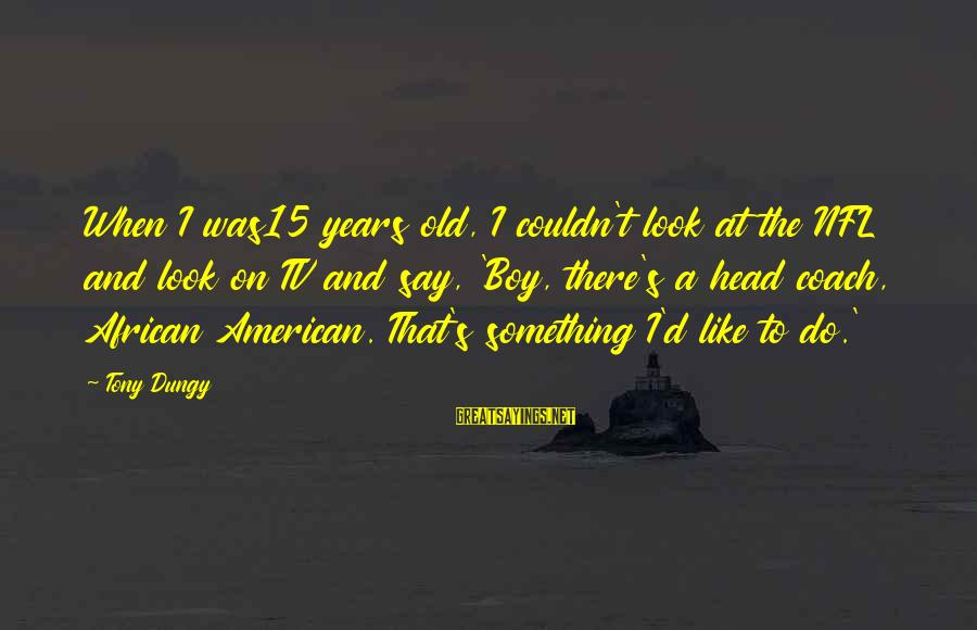 Tony Dungy Sayings By Tony Dungy: When I was15 years old, I couldn't look at the NFL and look on TV