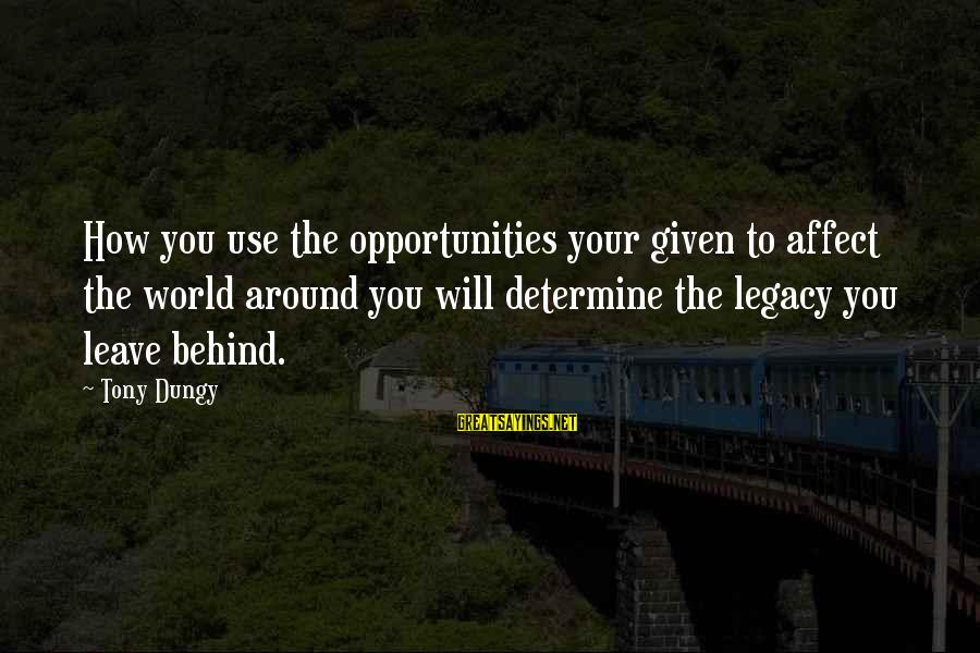 Tony Dungy Sayings By Tony Dungy: How you use the opportunities your given to affect the world around you will determine