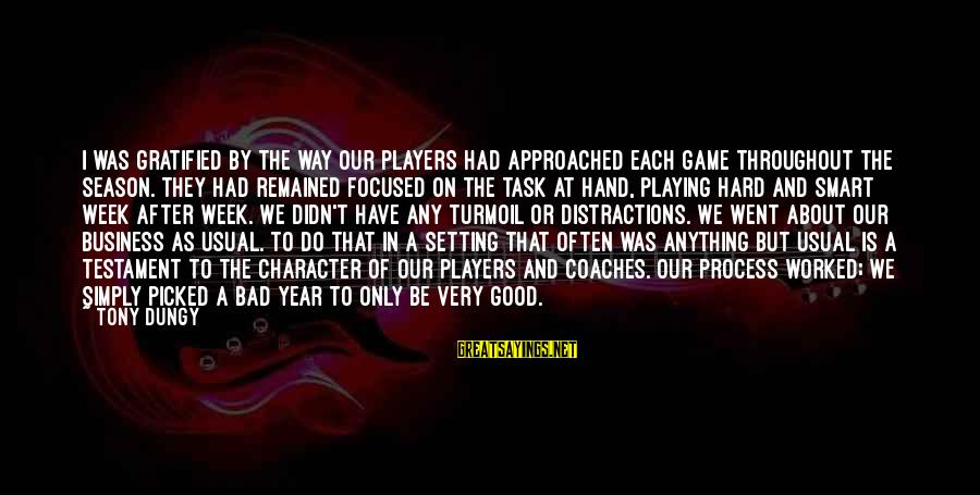 Tony Dungy Sayings By Tony Dungy: I was gratified by the way our players had approached each game throughout the season.