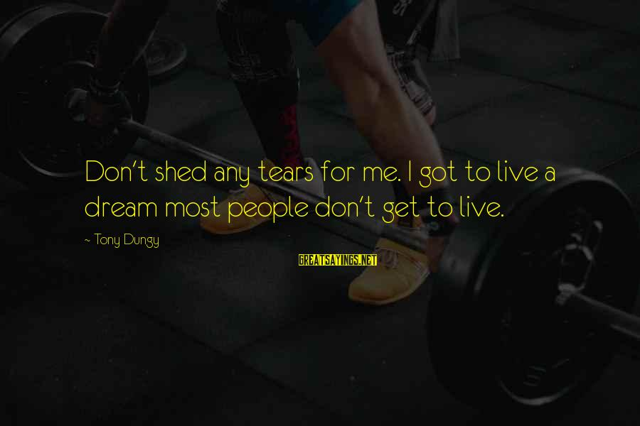 Tony Dungy Sayings By Tony Dungy: Don't shed any tears for me. I got to live a dream most people don't