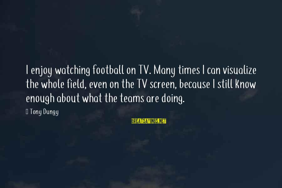 Tony Dungy Sayings By Tony Dungy: I enjoy watching football on TV. Many times I can visualize the whole field, even