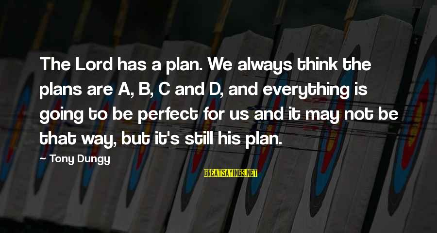 Tony Dungy Sayings By Tony Dungy: The Lord has a plan. We always think the plans are A, B, C and