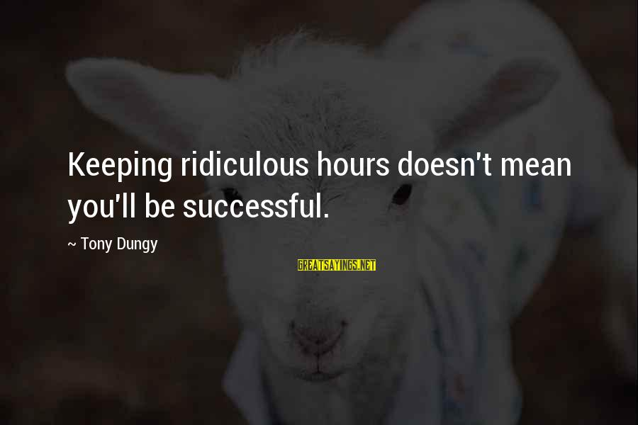 Tony Dungy Sayings By Tony Dungy: Keeping ridiculous hours doesn't mean you'll be successful.