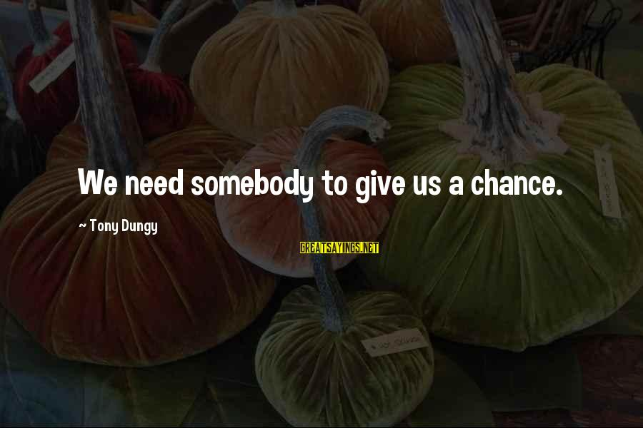 Tony Dungy Sayings By Tony Dungy: We need somebody to give us a chance.