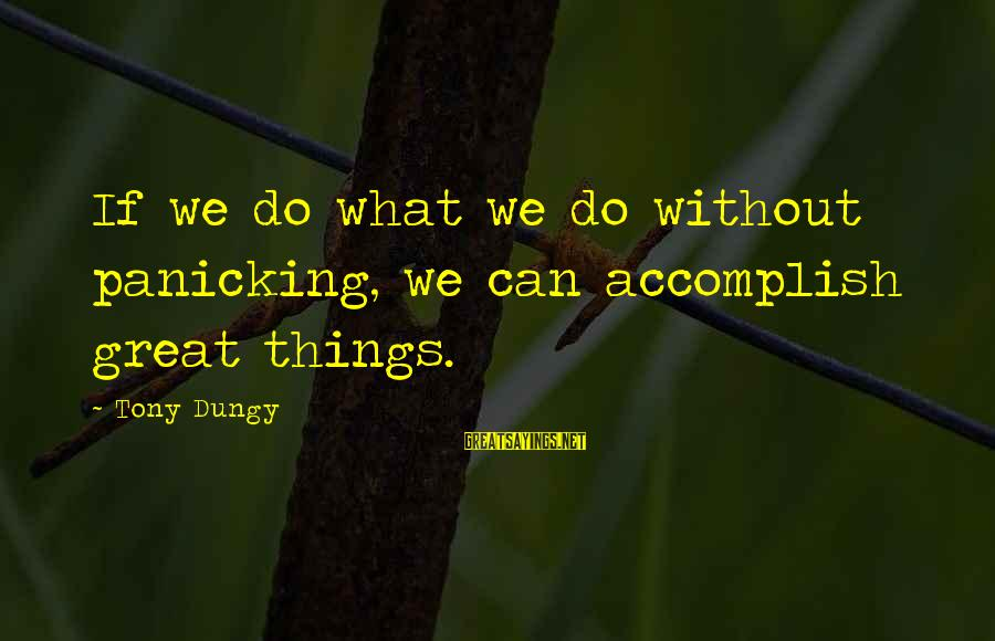 Tony Dungy Sayings By Tony Dungy: If we do what we do without panicking, we can accomplish great things.