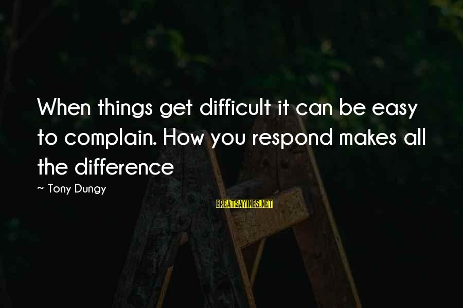 Tony Dungy Sayings By Tony Dungy: When things get difficult it can be easy to complain. How you respond makes all