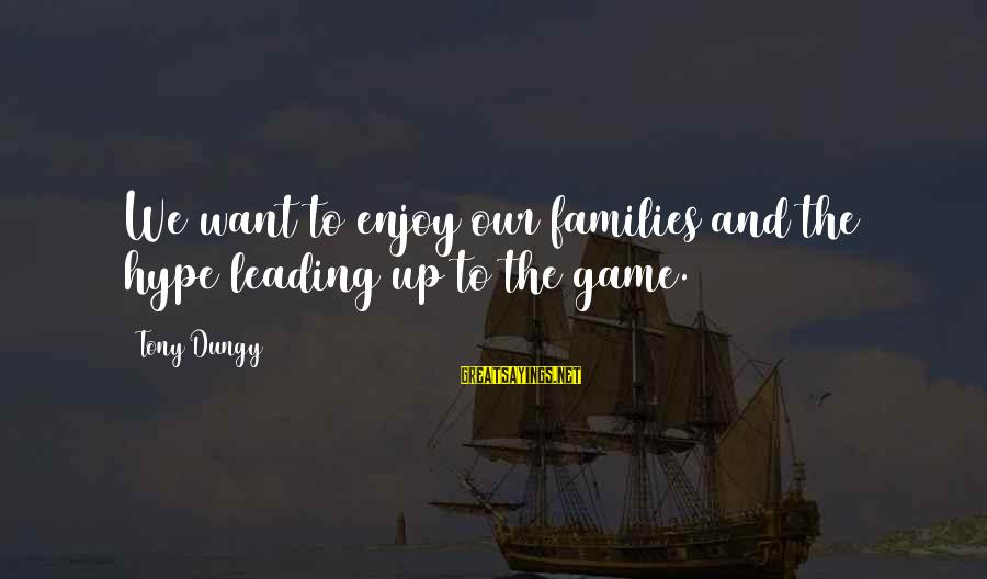 Tony Dungy Sayings By Tony Dungy: We want to enjoy our families and the hype leading up to the game.