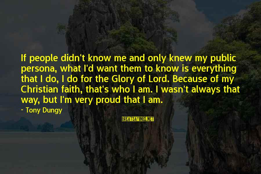 Tony Dungy Sayings By Tony Dungy: If people didn't know me and only knew my public persona, what I'd want them