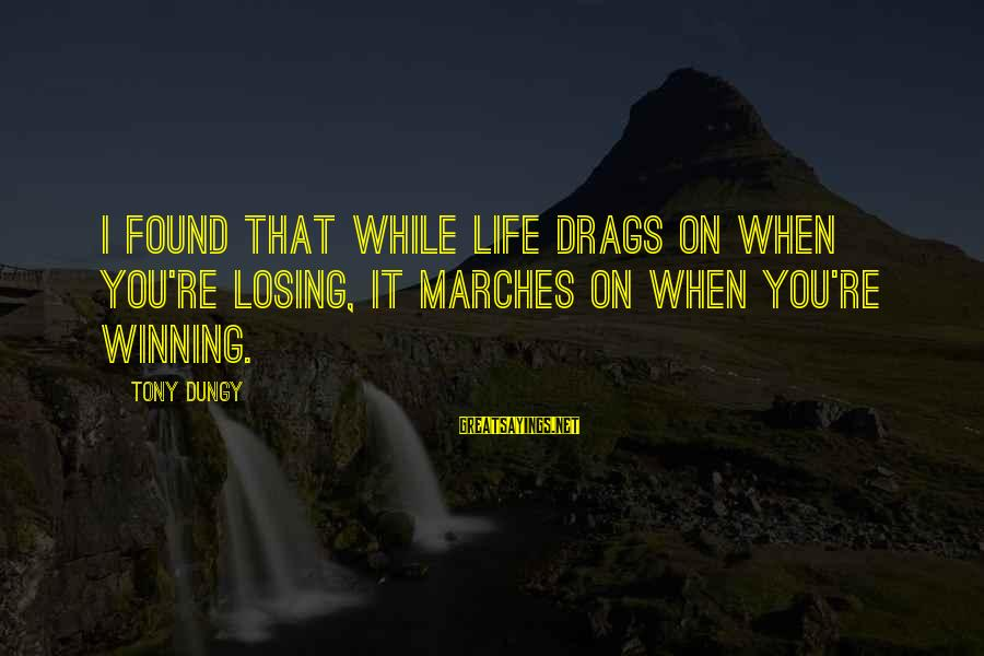 Tony Dungy Sayings By Tony Dungy: I found that while life drags on when you're losing, it marches on when you're
