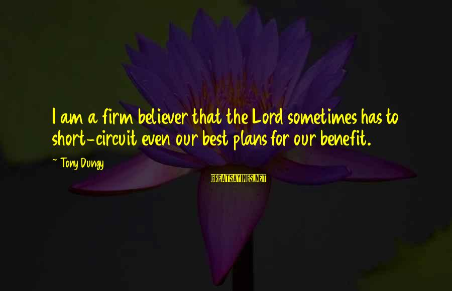 Tony Dungy Sayings By Tony Dungy: I am a firm believer that the Lord sometimes has to short-circuit even our best