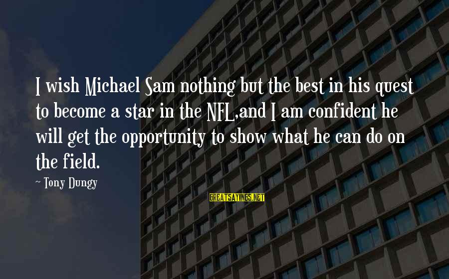 Tony Dungy Sayings By Tony Dungy: I wish Michael Sam nothing but the best in his quest to become a star