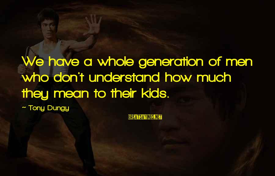 Tony Dungy Sayings By Tony Dungy: We have a whole generation of men who don't understand how much they mean to