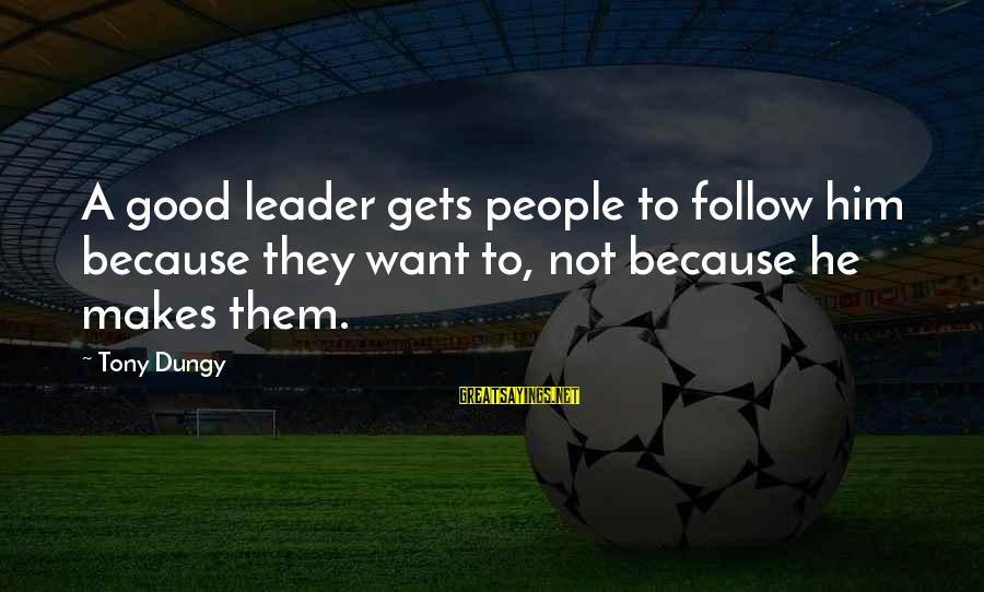 Tony Dungy Sayings By Tony Dungy: A good leader gets people to follow him because they want to, not because he